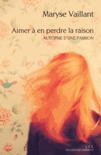 Maryse Vaillant - Aimer à en perdre la raison - Autopsie d'une passion.