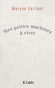 Maryse Vaillant - Mes petites machines à vivre.