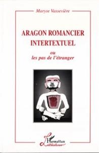 Maryse Vassevière - Aragon romancier intertextuel ou les pas de l'étranger.