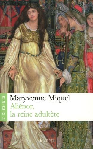 Maryvonne Miquel - Aliénor, la reine adultère.
