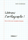 Maryz Courberand - Libérons l'orthographe ! - Pour en finir avec l'exception française.