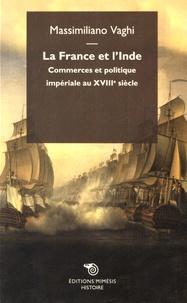 La France et l'Inde- Commerce et politique impériale au XVIIIe siècle - Massimiliano Vaghi |