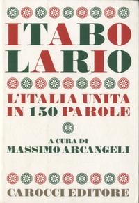 Massimo Arcangeli - Itabolario - L'Italia unita in 150 parole.
