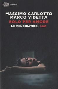 Massimo Carlotto et Marco Videtta - Solo per amore - Le vendicatrici ; Luz.
