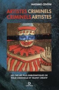 Massimo Centini - Artistes criminels, criminels artistes - Les cas les plus éclatants de folie meurtrière et talent créatif.