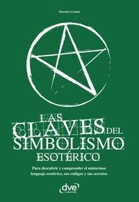 Massimo Centini - Las claves del simbolismo esotérico. Para descubrir y comprender el misterioso lenguaje esotérico, sus códigos y sus secretos.