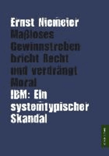 Maßloses Gewinnstreben bricht Recht und verdrängt Moral - - IBM: Ein systemtypischer Skandal -.