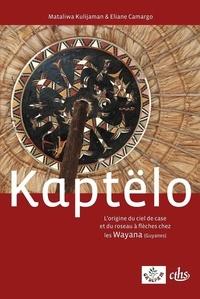 Mataliwa Kulijaman et Eliane Camargo - Kaptëlo - L'origine du ciel de case et du roseau à flèches chez les Wayana (Guyanes), édition bilingue français-wayana.