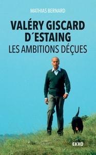 Mathias Bernard - Valéry Giscard d'Estaing - Les ambitions déçues.