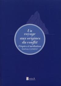 Mathias Clément - Un voyage aux origines du conflit - Utopies et médiation.
