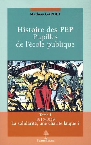 Mathias Gardet - Histoire des PEP, pupilles de l'école publique - Tome 1, La solidarité, une charité laïque ? 1915-1939.