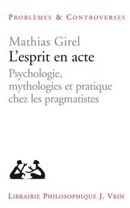 Mathias Girel - L'esprit en acte - Psychologie, mythologies et pratique chez les pragmatistes.