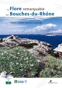 Mathias Pires et Daniel Pavon - La flore remarquable des Bouches-du-Rhône - Plantes, milieux naturels et paysages.