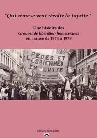Mathias Quéré - Qui sème le vent récolte la tapette - Une histoire des Groupes de libération homosexuels en France de 1974 à 1979.