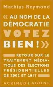 """Mathias Reymond - """"Au nom de la démocratie, votez bien !"""" - Retour sur le traitement médiatique des élections présidentielles de 2002 et 2017."""