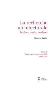 Mathias Rollot - La recherche architecturale. Repères, outils, analyses - Suivi de Trois mythes et un modèle.