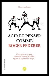 Mathieu Aeschmann - Agir et penser comme Roger Federer.