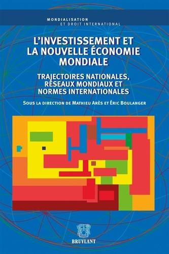 Mathieu Arès et Eric Boulanger - L'investissement et la nouvelle économie mondiale - Trajectoires nationales, réseaux mondiaux et normes internationales.