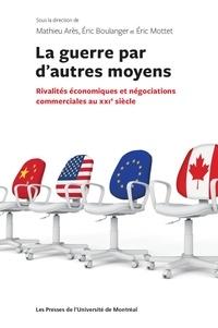 Mathieu Arès et Eric Boulanger - La guerre par d'autres moyens - Rivalités économiques et négociations commerciales au XXIe siècle.