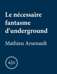 Mathieu Arsenault - Le nécessaire fantasme d'underground.