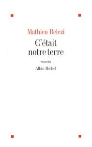 Mathieu Belezi - C'était notre terre.