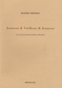 Mathieu Bénézet - Jeunesse et vieillesse et jeunesse - Avec trois portraits par Gilles du Bouchet.