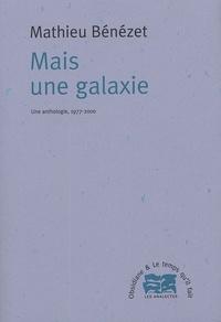 Mathieu Bénézet - Mais une galaxie - Ue anthologie, 1977-2000.