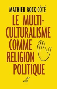 Mathieu Bock-Côté - Le multiculturalisme comme religion politique.