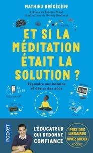 Mathieu Brégégère - Et si la méditation était la solution ? - Répondre aux besoins et désirs des ados.