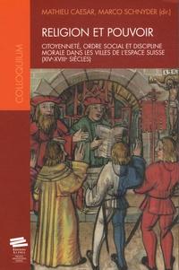 Mathieu Caesar et Marco Schnyder - Religion et pouvoir - Citoyenneté, ordre social et discipline morale dans les villes de l'espace suisse (XIVe-XVIIIe siècles).
