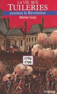 Mathieu Couty - La Vie aux Tuileries pendant la Révolution - 1789-1799.