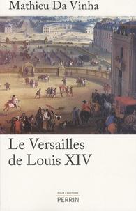 Mathieu Da Vinha - Le Versailles de Louis XIV - Le fonctionnement d'une résidence royale au XVIIe siècle.