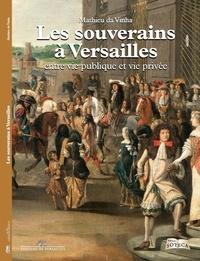 Mathieu Da Vinha - Les souverains à Versailles - Entre vie publique et vie privée.