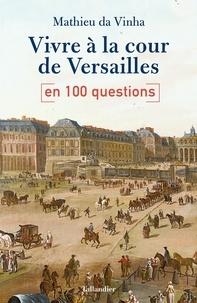 Mathieu Da Vinha - Vivre à la cour de Versailles en 100 questions.