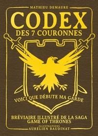 Mathieu Demaure et Aurélien Baudinat - Codex des 7 couronnes - Voici que débute ma garde. Bréviaire illustré de la saga Game of Thrones.