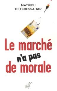 Mathieu Detchessahar - Le marché n'a pas de morale - Ou l'impossible société marchande.