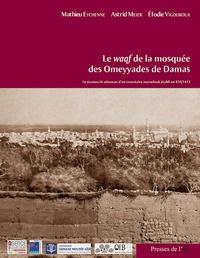 Le waqf de la mosquée des Omeyyades de Damas- Le manuscrit ottoman d'un inventaire mamelouk établi en 816/1413 - Mathieu Eychenne |