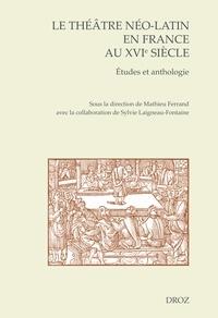 Mathieu Ferrand - Le théâtre néo-latin en France au XVIe siècle - Etudes et anthologie.