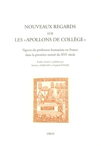 """Mathieu Ferrand et Nathaël Istasse - Nouveaux regards sur les """"Apollons de collège"""" - Figures du professeur humaniste en France dans la première moitié du XVIe siècle."""