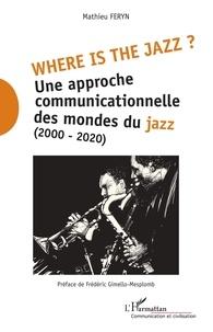 Mathieu Feryn - Where is the jazz ? - Une approche communicationnelle des mondes du jazz (2000-2020).