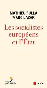 Mathieu Fulla et Marc Lazar - Les socialistes européens et l'Etat (XXe-XXIe siècle) - Une histoire transnationale et comparée.