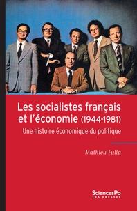 Mathieu Fulla - Les socialistes français et l'économie (1944-1981) - Une histoire économique du politique.
