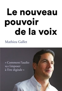 Mathieu Gallet - Le pouvoir de la voix - Comment l'audio va s'imposer à l'ère du digitale.
