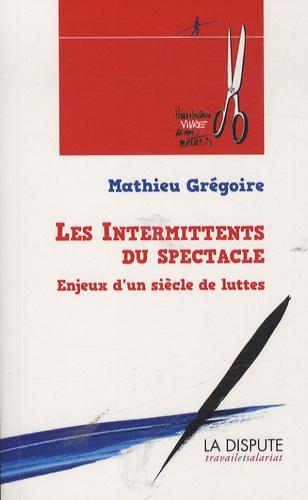 Mathieu Grégoire - Les intermittents du spectacle - Enjeux d'un siècle de luttes (de 1919 à nos jours).