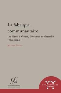 Mathieu Grenet - La fabrique communautaire - Les Grecs à Venise, Livourne et Marseille: v. 1770-v. 1840.