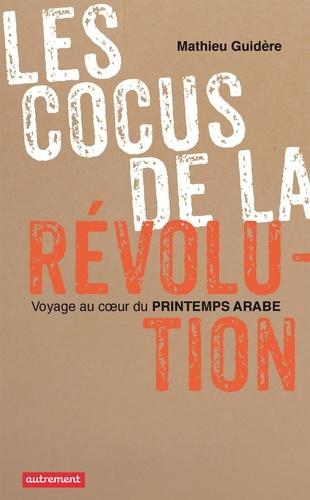 Les cocus de la révolution. Voyager au coeur du Printemps arabe