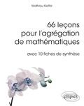 Mathieu Kieffer - 66 leçons pour l'agrégation de mathématiques avec 10 fiches de synthèse.