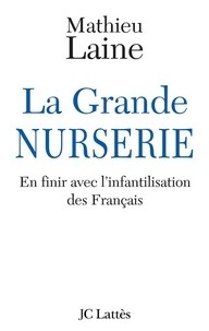 Mathieu Laine - La Grande Nurserie - En finir avec l'infantilisation des Français.