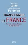 Mathieu Laine et Jean-Philippe Feldman - Transformer la France - En finir avec mille ans de mal français.
