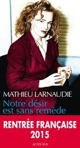 Mathieu Larnaudie - Notre désir est sans remède.